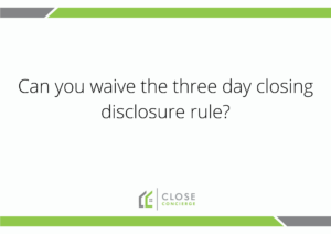 Can you waive the three day closing disclosure rule